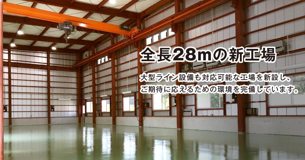 全長28mの新工場です。大型ライン設備も対応可能な工場を新設し、ご期待に応えるための環境を完備しています。