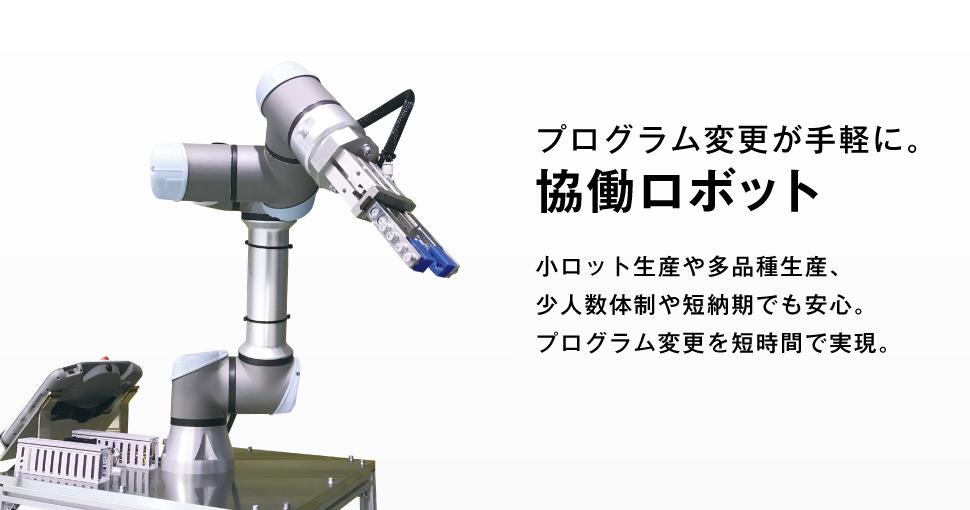 プログラム変更が手軽にに。協働ロボット。小ロット生産や多品種生産、少人数体制や短納期でも安心。プログラム変更を短時間で実現できます。